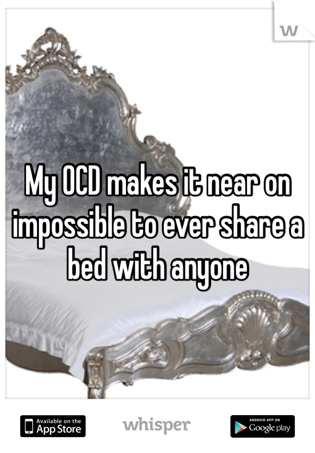 My OCD makes it near on impossible to ever share a bed with anyone