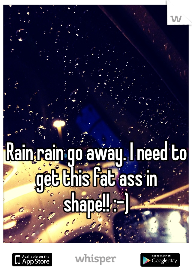 Rain rain go away. I need to get this fat ass in shape!! :-)