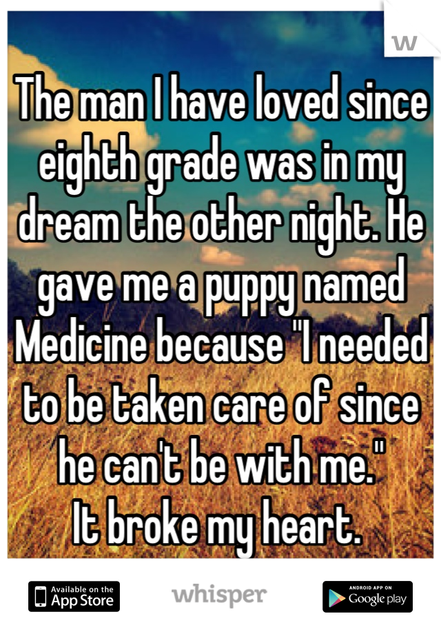 """The man I have loved since eighth grade was in my dream the other night. He gave me a puppy named Medicine because """"I needed to be taken care of since he can't be with me."""" It broke my heart."""