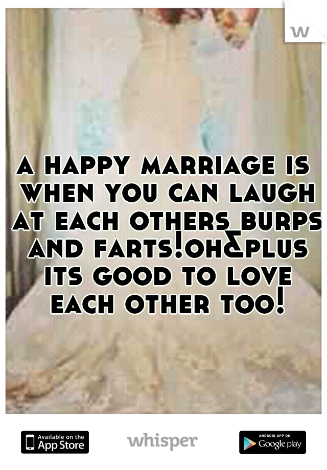 a happy marriage is when you can laugh at each others burps and farts!oh&plus its good to love each other too!