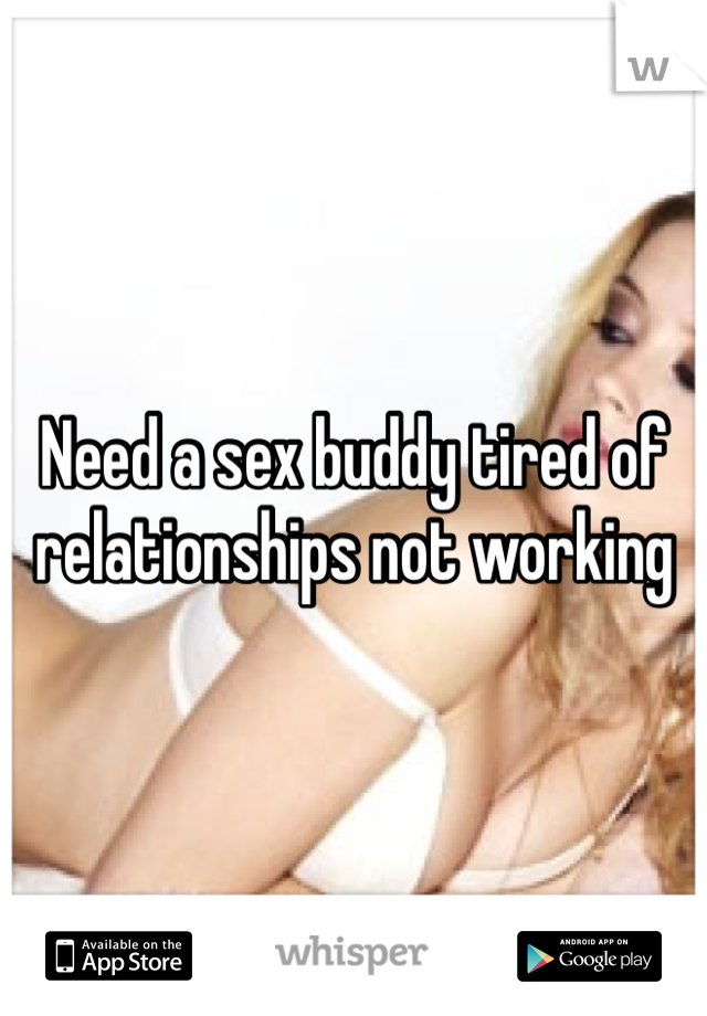 Need a sex buddy tired of relationships not working