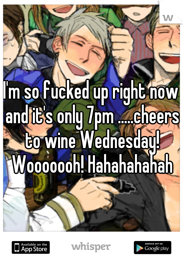 I'm so fucked up right now and it's only 7pm .....cheers to wine Wednesday! Wooooooh! Hahahahahah