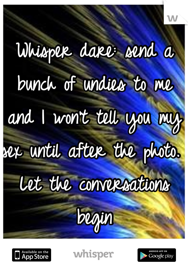 Whisper dare: send a bunch of undies to me and I won't tell you my sex until after the photo. Let the conversations begin