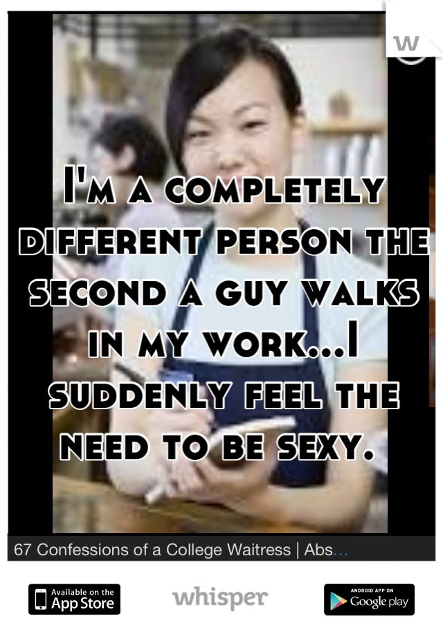 I'm a completely different person the second a guy walks in my work...I suddenly feel the need to be sexy.