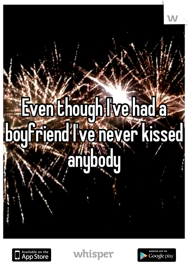 Even though I've had a boyfriend I've never kissed anybody