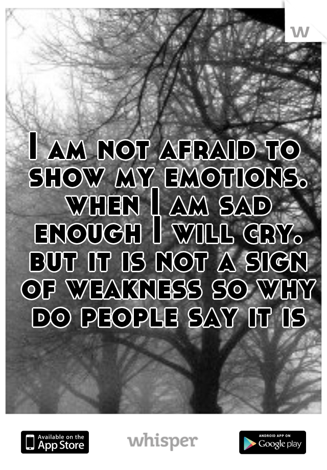 I am not afraid to show my emotions. when I am sad enough I will cry. but it is not a sign of weakness so why do people say it is