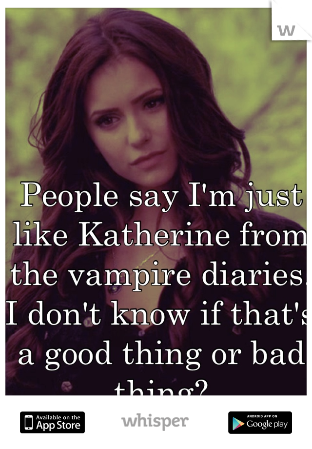 People say I'm just like Katherine from the vampire diaries. I don't know if that's a good thing or bad thing?
