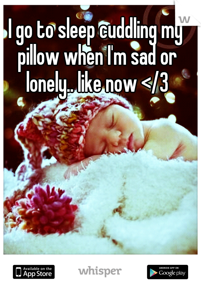 I go to sleep cuddling my pillow when I'm sad or lonely.. like now </3