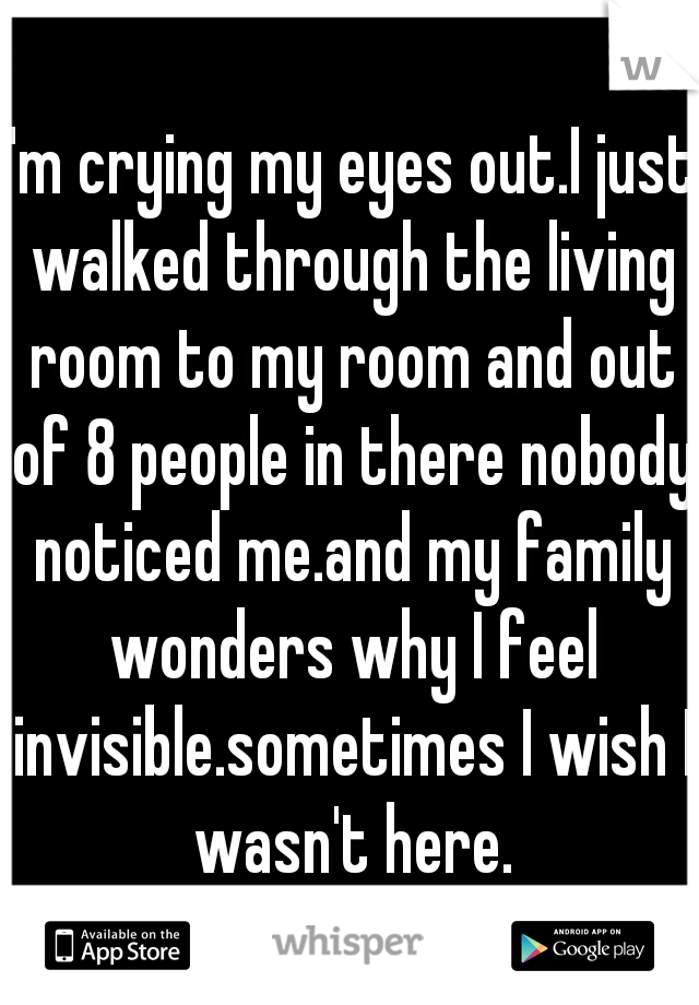 I'm crying my eyes out.I just walked through the living room to my room and out of 8 people in there nobody noticed me.and my family wonders why I feel invisible.sometimes I wish I wasn't here.