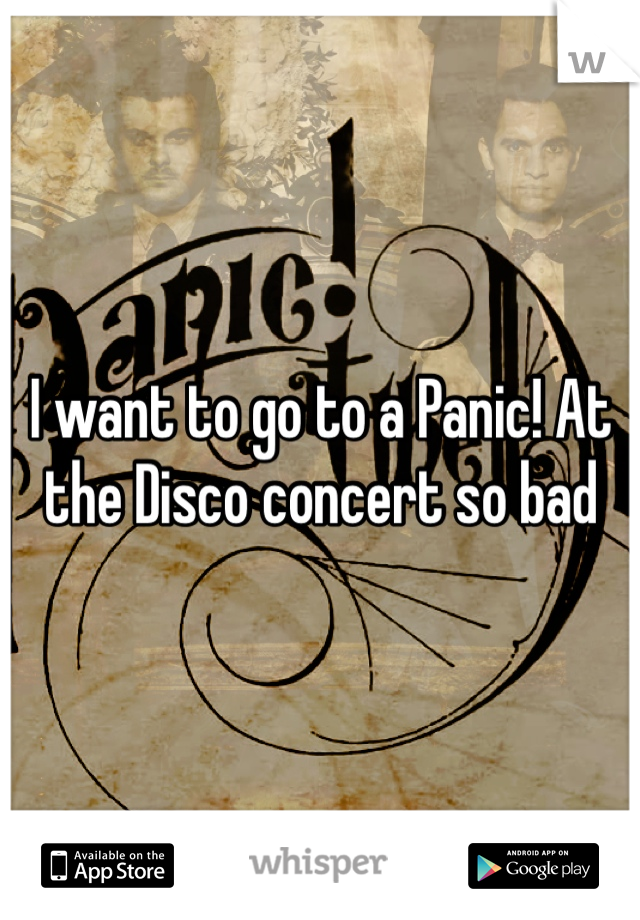 I want to go to a Panic! At the Disco concert so bad