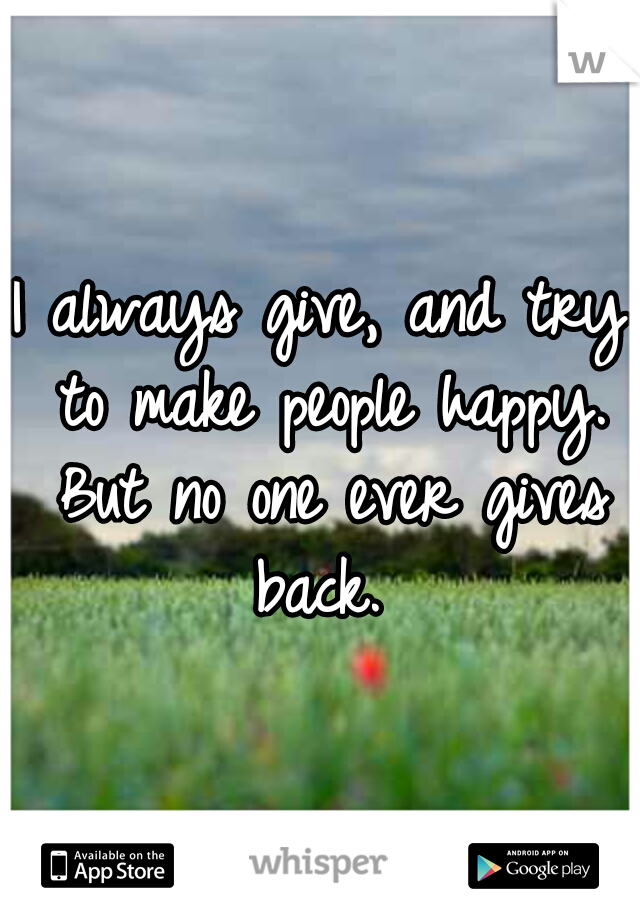 I always give, and try to make people happy. But no one ever gives back.