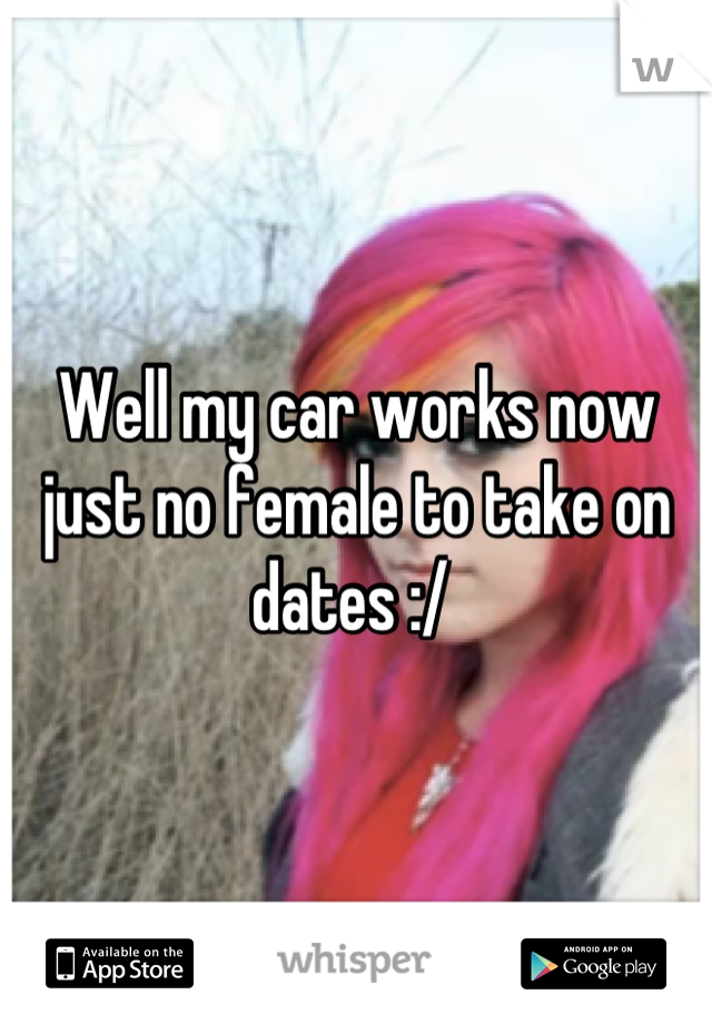 Well my car works now just no female to take on dates :/