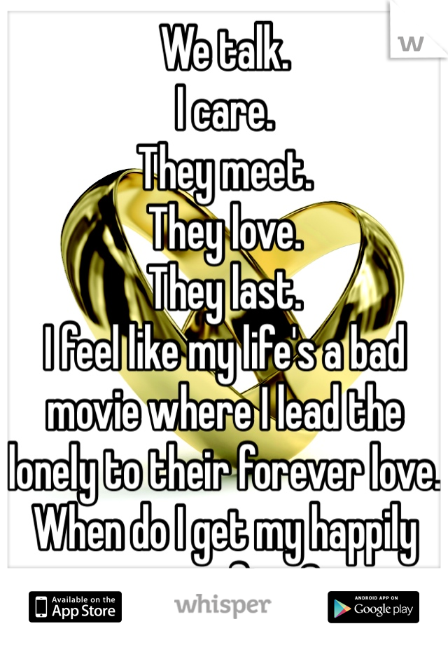 We talk. I care.  They meet. They love. They last. I feel like my life's a bad movie where I lead the lonely to their forever love.  When do I get my happily ever after?
