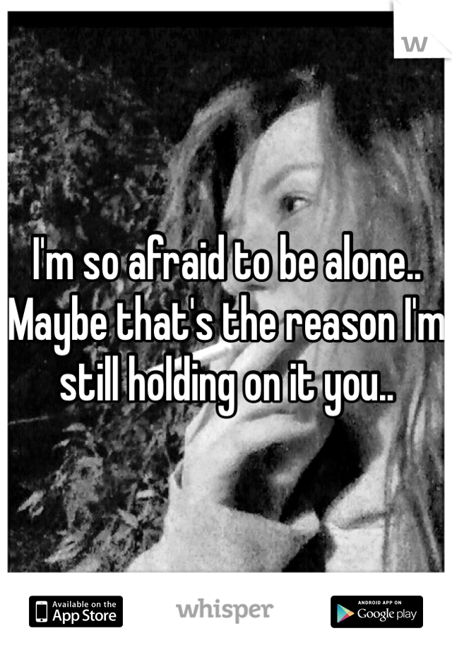 I'm so afraid to be alone.. Maybe that's the reason I'm still holding on it you..