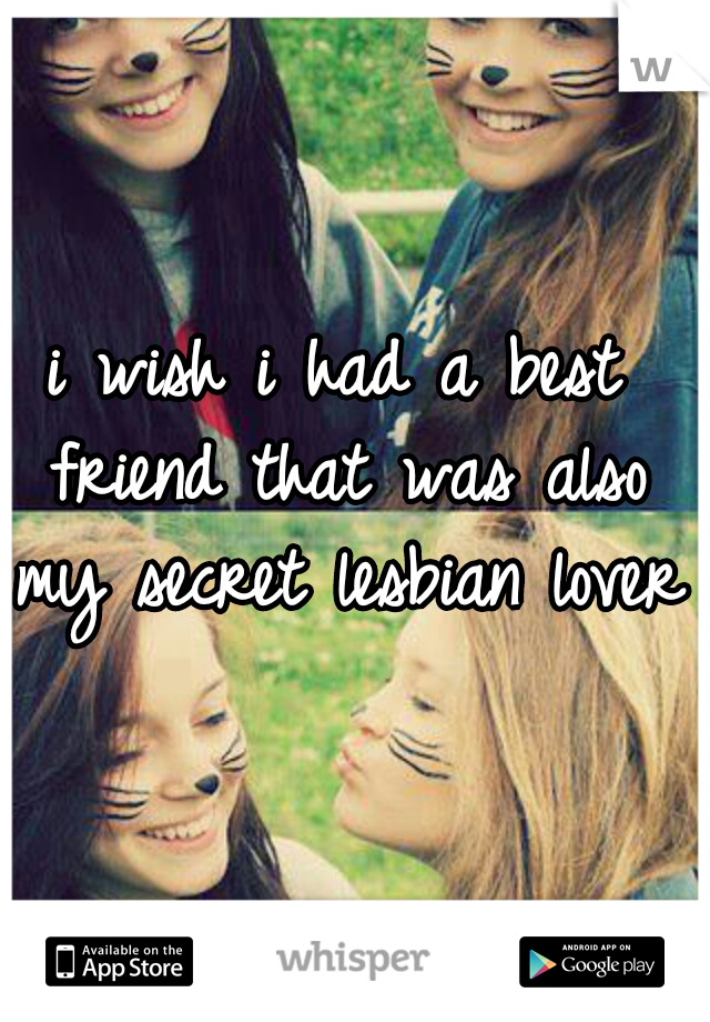 i wish i had a best friend that was also my secret lesbian lover