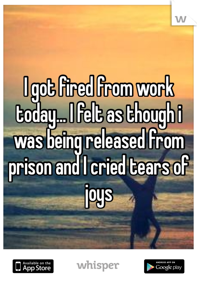 I got fired from work today... I felt as though i was being released from prison and I cried tears of joys