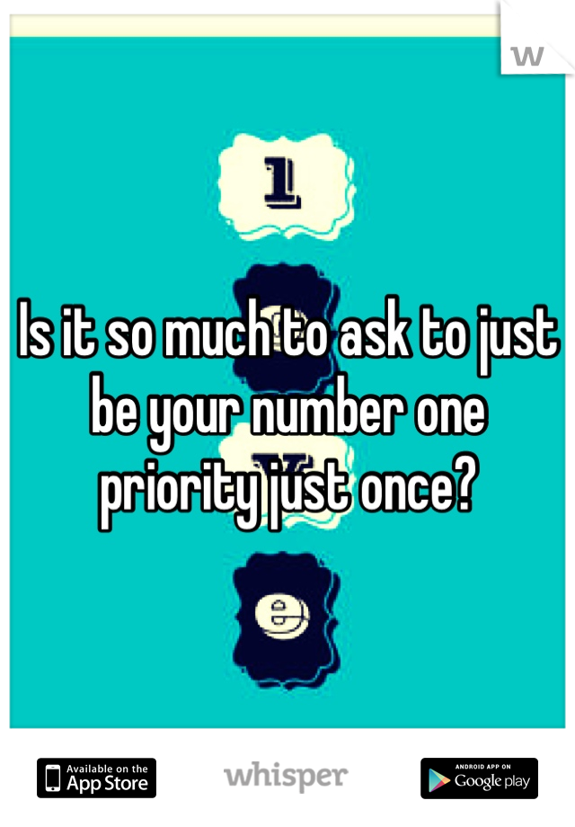 Is it so much to ask to just be your number one priority just once?