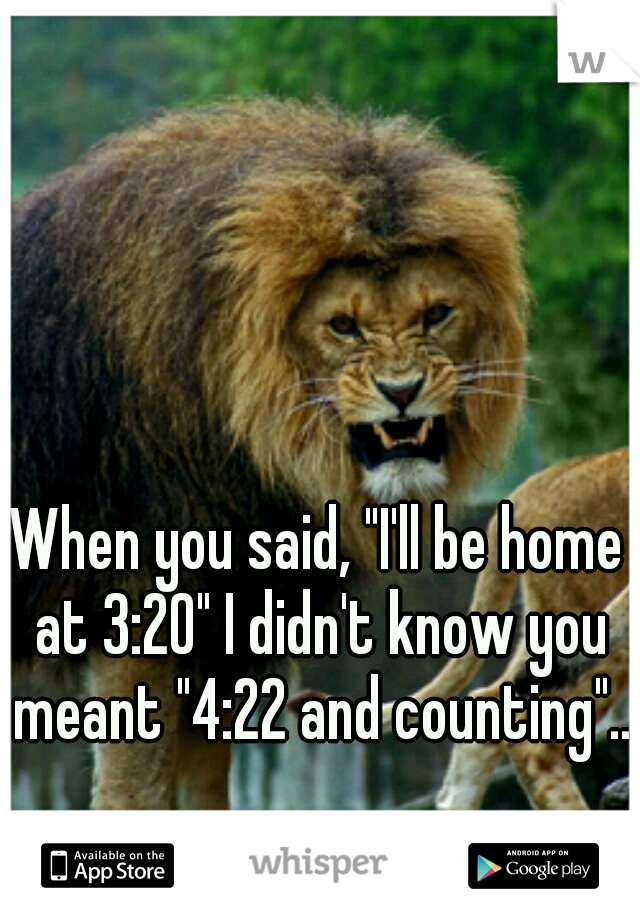 "When you said, ""I'll be home at 3:20"" I didn't know you meant ""4:22 and counting"".."