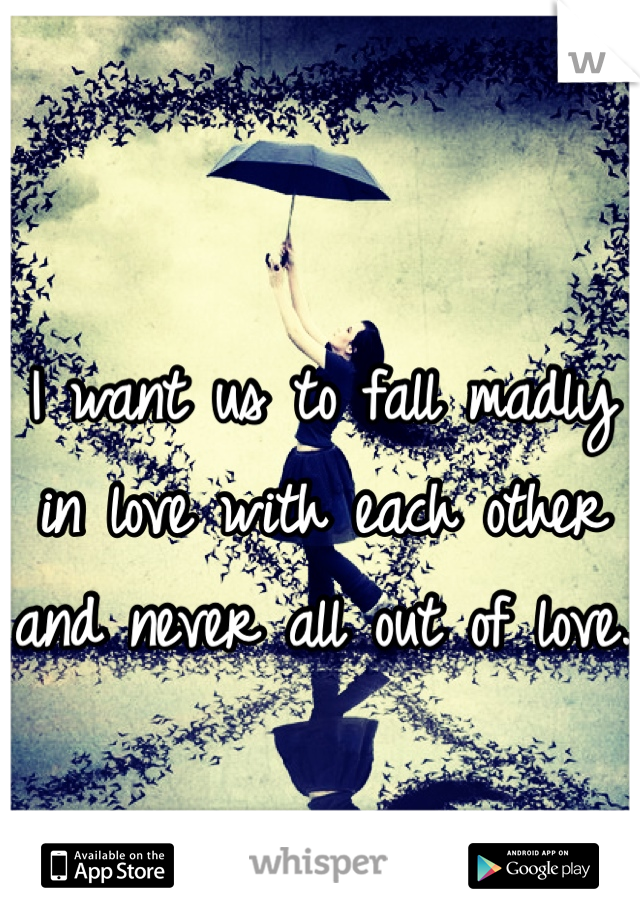 I want us to fall madly in love with each other and never all out of love.