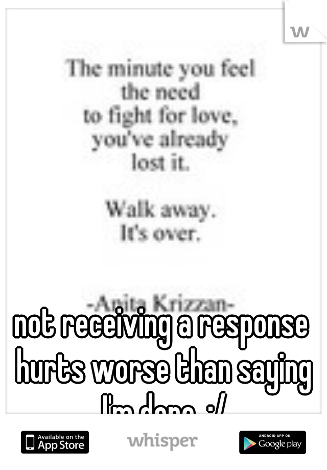 not receiving a response hurts worse than saying I'm done. :/