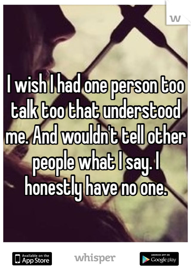 I wish I had one person too talk too that understood me. And wouldn't tell other people what I say. I honestly have no one.