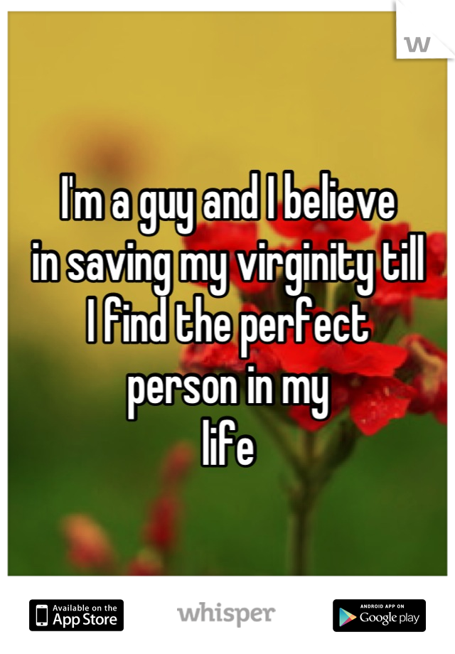 I'm a guy and I believe in saving my virginity till I find the perfect person in my life