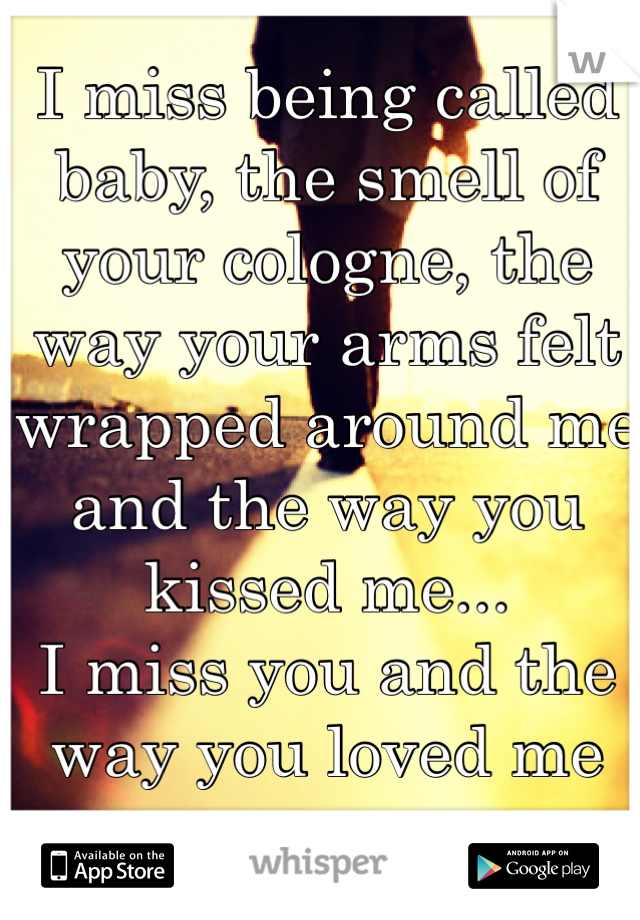 I miss being called baby, the smell of your cologne, the way your arms felt wrapped around me and the way you kissed me... I miss you and the way you loved me