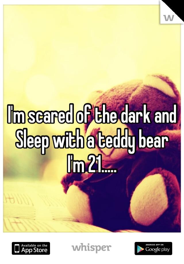 I'm scared of the dark and Sleep with a teddy bear I'm 21.....