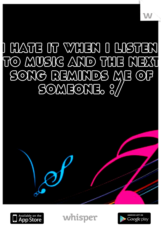 i hate it when i listen to music and the next song reminds me of someone. :/