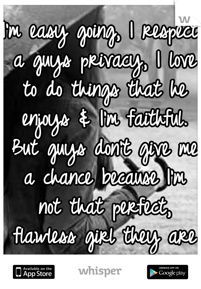 I'm easy going, I respect a guys privacy, I love to do things that he enjoys & I'm faithful. But guys don't give me a chance because I'm not that perfect, flawless girl they are looking for.