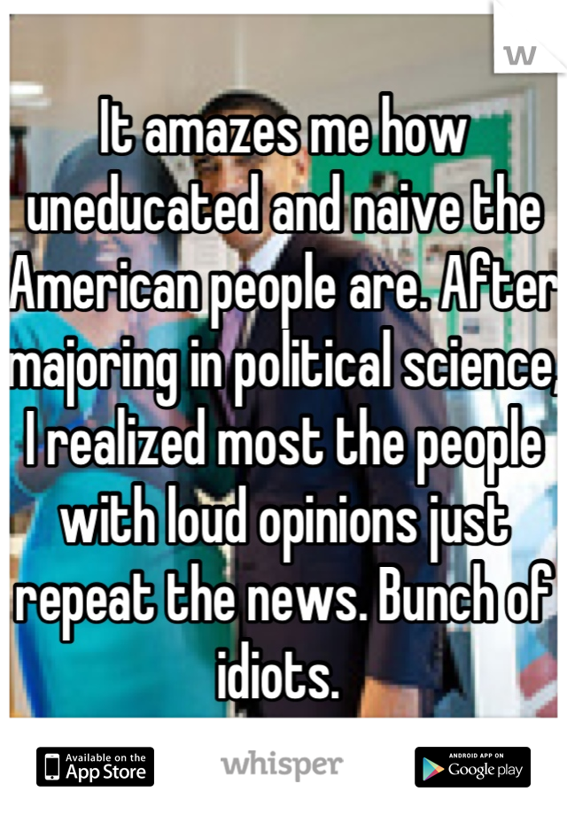 It amazes me how uneducated and naive the American people are. After majoring in political science, I realized most the people with loud opinions just repeat the news. Bunch of idiots.