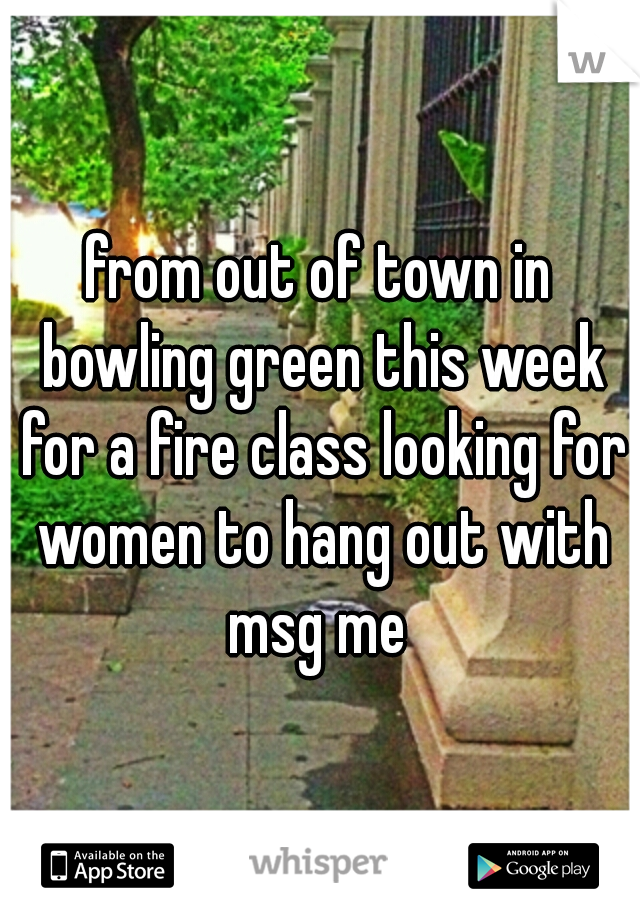 from out of town in bowling green this week for a fire class looking for women to hang out with msg me