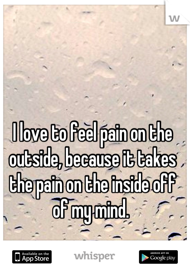 I love to feel pain on the outside, because it takes the pain on the inside off of my mind.