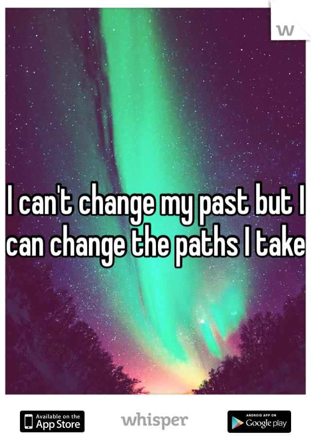 I can't change my past but I can change the paths I take