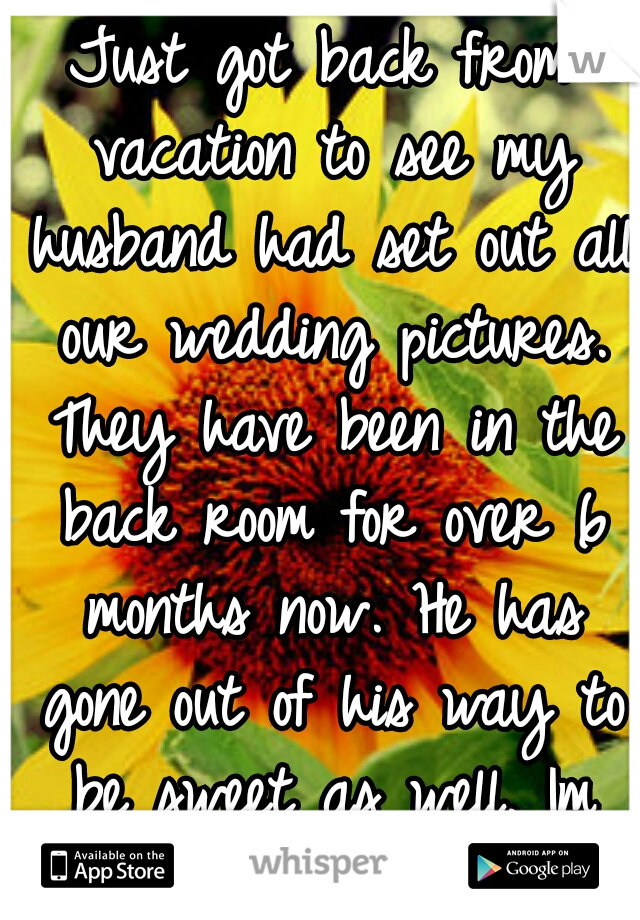 Just got back from vacation to see my husband had set out all our wedding pictures. They have been in the back room for over 6 months now. He has gone out of his way to be sweet as well. Im confused.