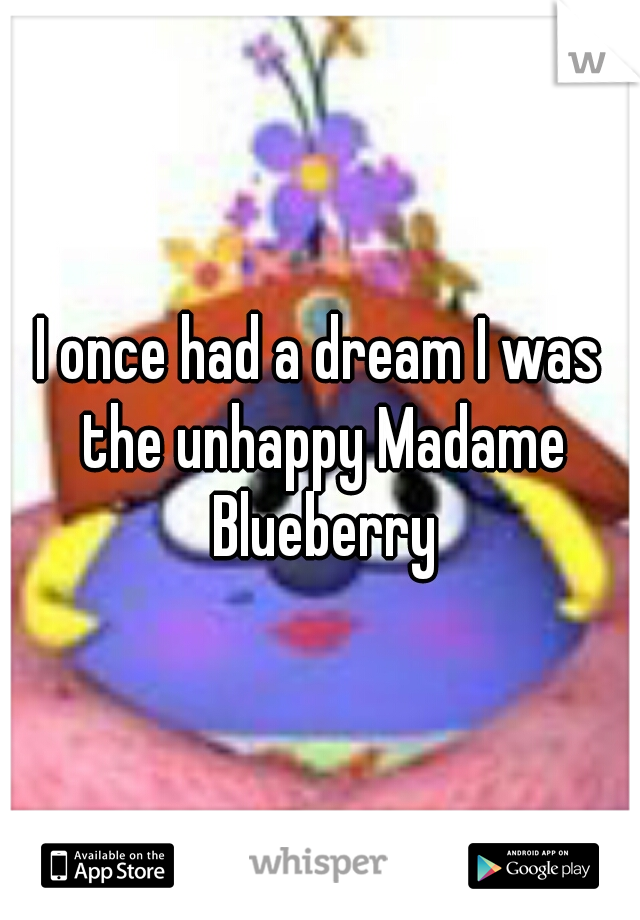I once had a dream I was the unhappy Madame Blueberry