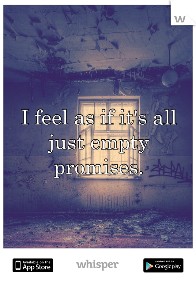 I feel as if it's all just empty promises.