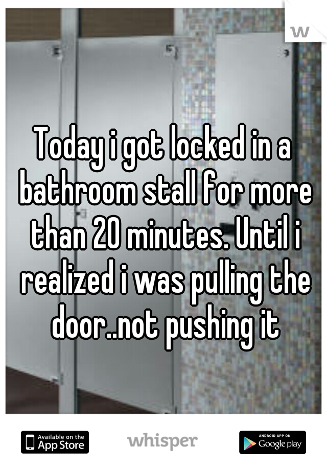 Today i got locked in a bathroom stall for more than 20 minutes. Until i realized i was pulling the door..not pushing it