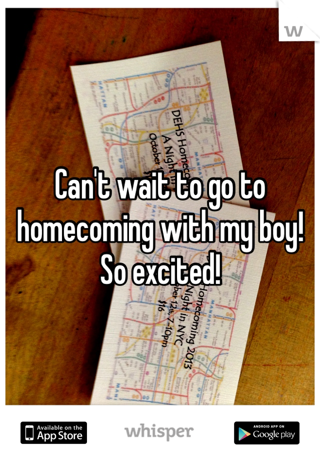 Can't wait to go to homecoming with my boy! So excited!