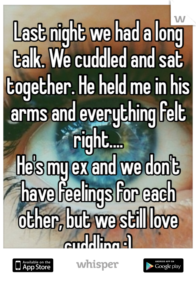 Last night we had a long talk. We cuddled and sat together. He held me in his arms and everything felt right.... He's my ex and we don't have feelings for each other, but we still love cuddling :)