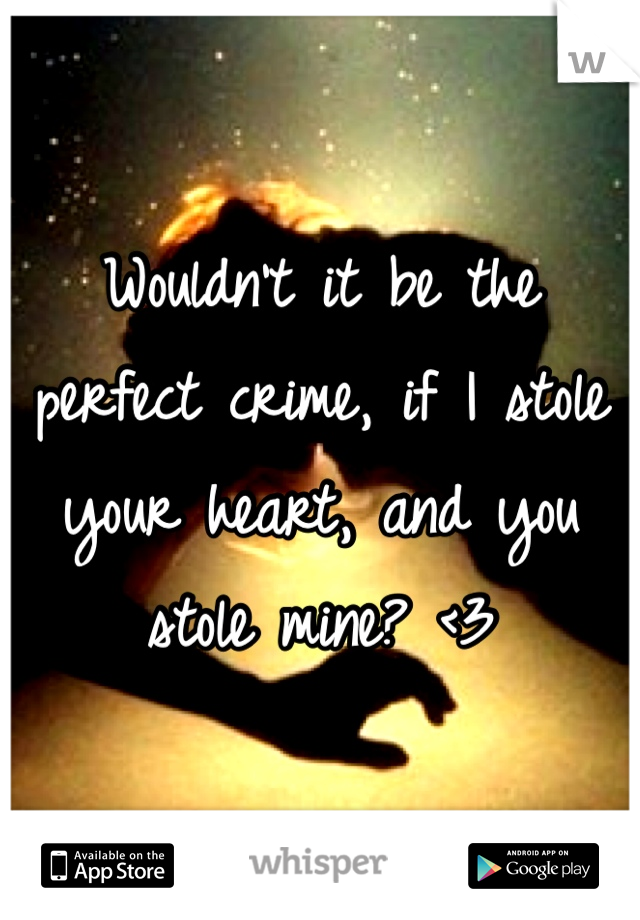 Wouldn't it be the perfect crime, if I stole your heart, and you stole mine? <3