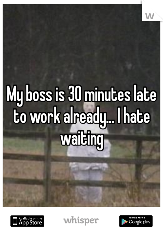My boss is 30 minutes late to work already... I hate waiting