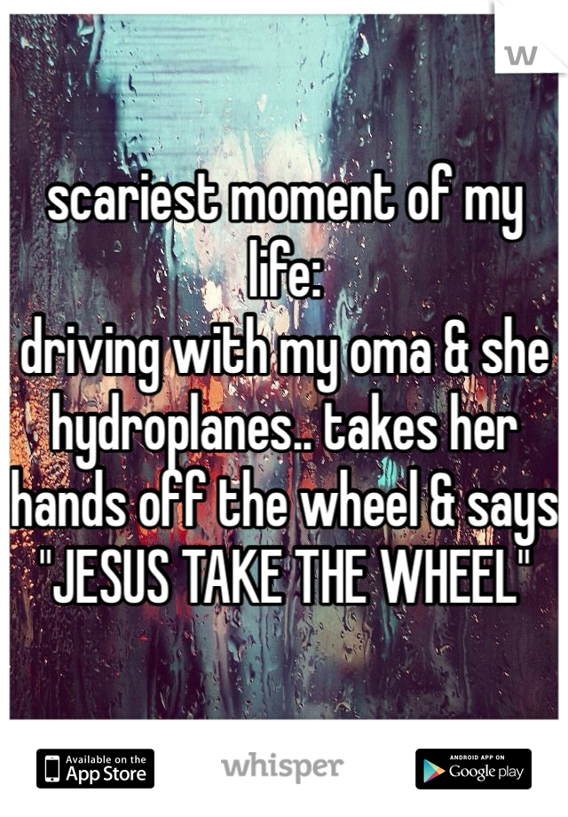 """scariest moment of my life: driving with my oma & she hydroplanes.. takes her hands off the wheel & says """"JESUS TAKE THE WHEEL"""""""