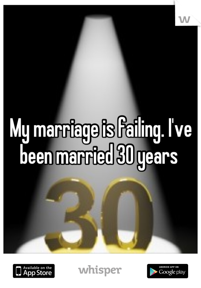 My marriage is failing. I've been married 30 years