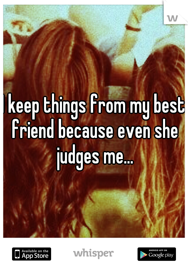 I keep things from my best friend because even she judges me...