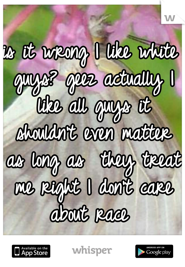 is it wrong I like white guys? geez actually I like all guys it shouldn't even matter as long as  they treat me right I don't care about race