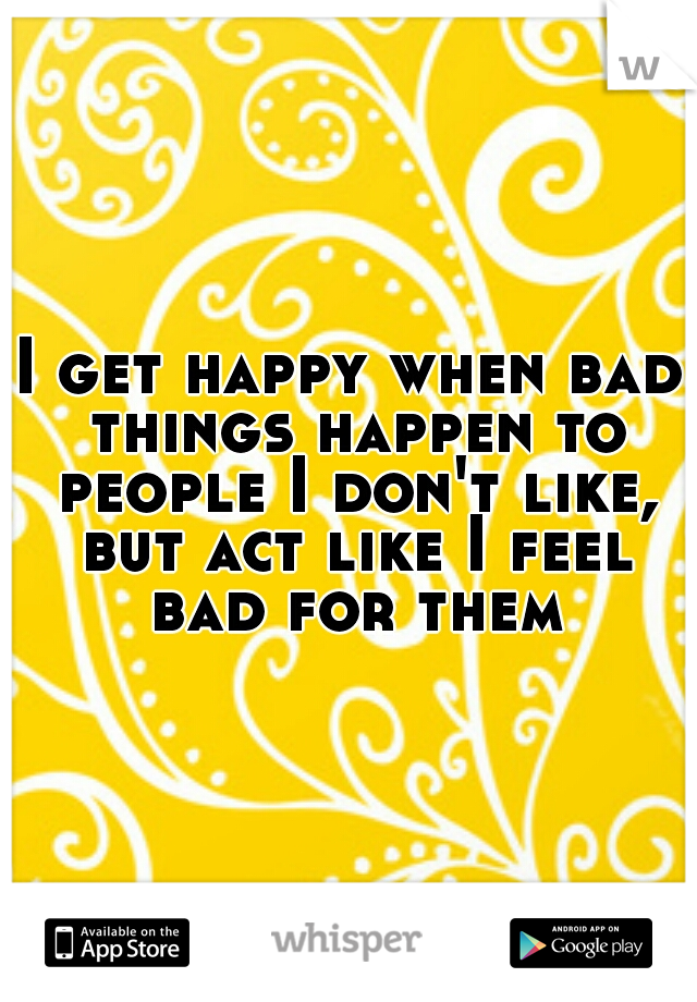 I get happy when bad things happen to people I don't like, but act like I feel bad for them