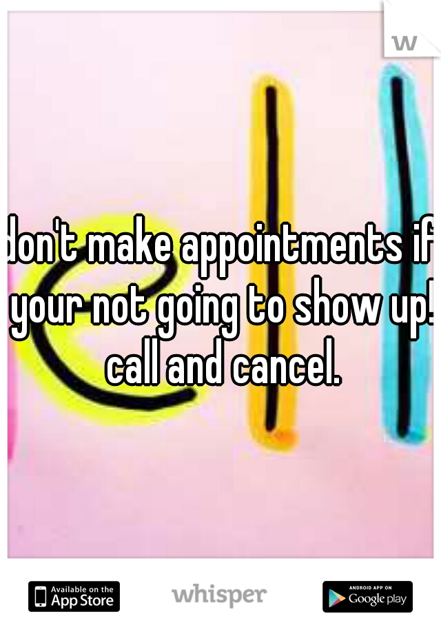 don't make appointments if your not going to show up! call and cancel.