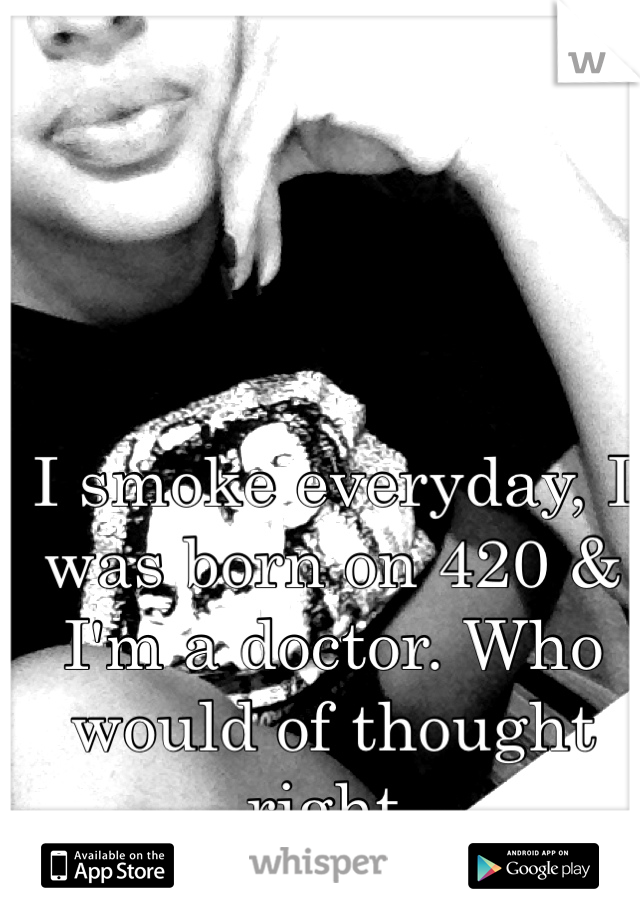 I smoke everyday, I was born on 420 & I'm a doctor. Who would of thought right.
