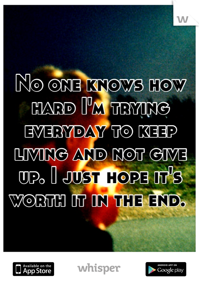 No one knows how hard I'm trying everyday to keep living and not give up. I just hope it's worth it in the end.